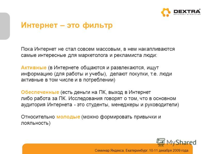 Интернет – это фильтр Семинар Яндекса, Екатеринбург, 10-11 декабря 2009 года Пока Интернет не стал совсем массовым, в нем накапливаются самые интересные для маркетолога и рекламиста люди: Активные (в Интернете общаются и развлекаются, ищут информацию