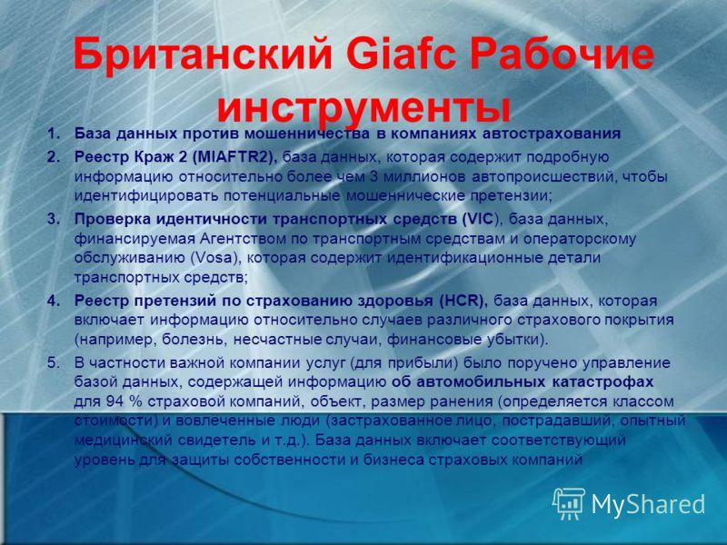 Британский Giafc Рабочие инструменты 1.База данных против мошенничества в компаниях автострахования 2.Реестр Краж 2 (MIAFTR2), база данных, которая содержит подробную информацию относительно более чем 3 миллионов автопроисшествий, чтобы идентифициров