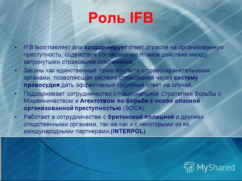 Роль IFB IFB lвозглавляет или координирует ответ отрасли на организованную преступность, содействуя согласованию планов действий между затронутыми страховыми компаниями. Законы как единственный точка контакта с правоохранительными органами, позволяющ