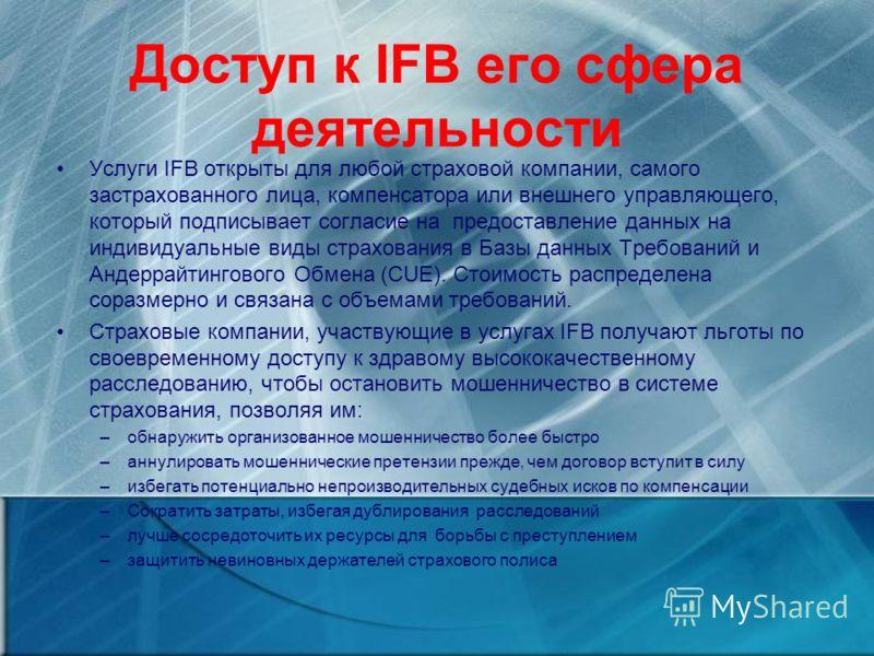 Доступ к IFB его сфера деятельности Услуги IFB открыты для любой страховой компании, самого застрахованного лица, компенсатора или внешнего управляющего, который подписывает согласие на предоставление данных на индивидуальные виды страхования в Базы