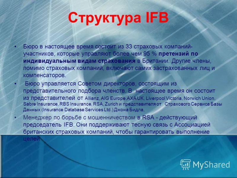 Структура IFB Бюро в настоящее время состоит из 33 страховых компаний- участников, которые управляют более чем 95 % претензий по индивидуальным видам страхования в Британии. Другие члены, помимо страховых компаний, включают самих застрахованных лиц и