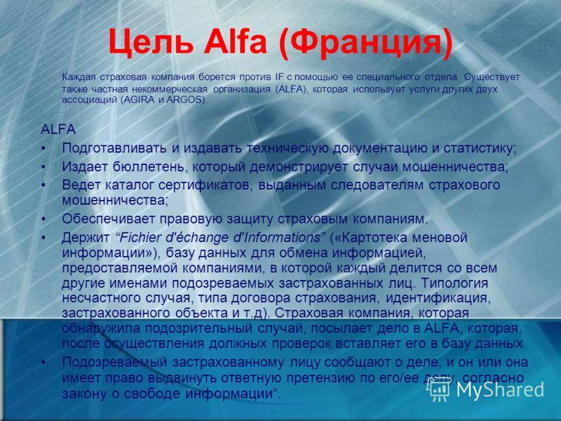 Цель Alfa (Франция) Каждая страховая компания борется против IF с помощью ее специального отдела. Существует также частная некоммерческая организация (ALFA), которая использует услуги других двух ассоциаций (AGIRA и ARGOS). ALFA Подготавливать и изда