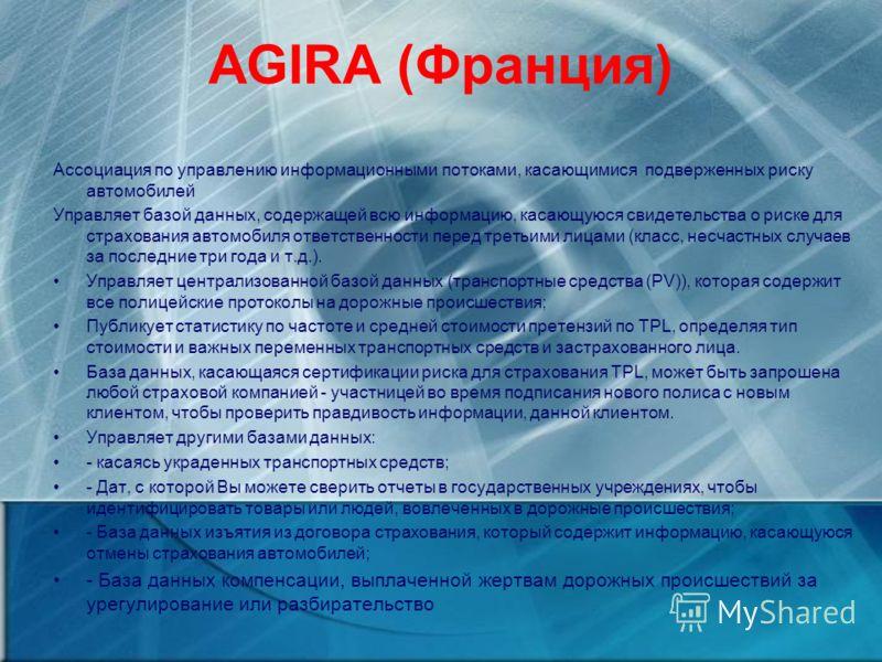 AGIRA (Франция) Ассоциация по управлению информационными потоками, касающимися подверженных риску автомобилей Управляет базой данных, содержащей всю информацию, касающуюся свидетельства о риске для страхования автомобиля ответственности перед третьим