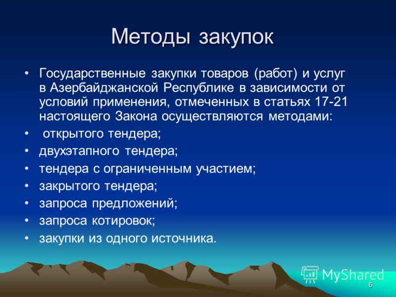 6 Методы закупок Государственные закупки товаров (работ) и услуг в Азербайджанской Республике в зависимости от условий применения, отмеченных в статьях 17-21 настоящего Закона осуществляются методами: открытого тендера; двухэтапного тендера; тендера
