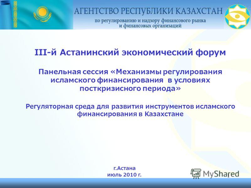 1 III-й Астанинский экономический форум Панельная сессия «Механизмы регулирования исламского финансирования в условиях посткризисного периода» Регуляторная среда для развития инструментов исламского финансирования в Казахстане г.Астана июль 2010 г.