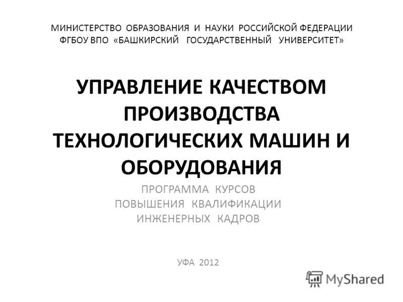 МИНИСТЕРСТВО ОБРАЗОВАНИЯ И НАУКИ РОССИЙСКОЙ ФЕДЕРАЦИИ ФГБОУ ВПО «БАШКИРСКИЙ ГОСУДАРСТВЕННЫЙ УНИВЕРСИТЕТ» УПРАВЛЕНИЕ КАЧЕСТВОМ ПРОИЗВОДСТВА ТЕХНОЛОГИЧЕСКИХ МАШИН И ОБОРУДОВАНИЯ ПРОГРАММА КУРСОВ ПОВЫШЕНИЯ КВАЛИФИКАЦИИ ИНЖЕНЕРНЫХ КАДРОВ УФА 2012