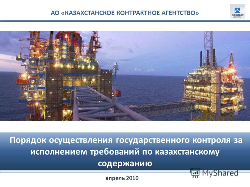 АО «КАЗАХСТАНСКОЕ КОНТРАКТНОЕ АГЕНТСТВО» Порядок осуществления государственного контроля за исполнением требований по казахстанскому содержанию апрель 2010