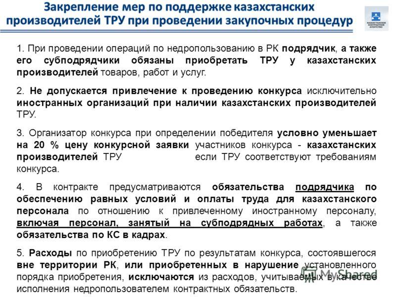 1. При проведении операций по недропользованию в РК подрядчик, а также его субподрядчики обязаны приобретать ТРУ у казахстанских производителей товаров, работ и услуг. 2. Не допускается привлечение к проведению конкурса исключительно иностранных орга