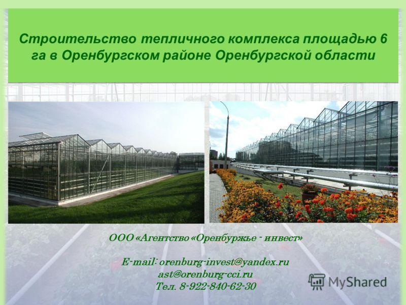 Строительство тепличного комплекса площадью 6 га в Оренбургском районе Оренбургской области ООО «Агентство «Оренбуржье - инвест» E-mail: orenburg-invest@yandex.ru ast@orenburg-cci.ru Тел. 8-922-840-62-30