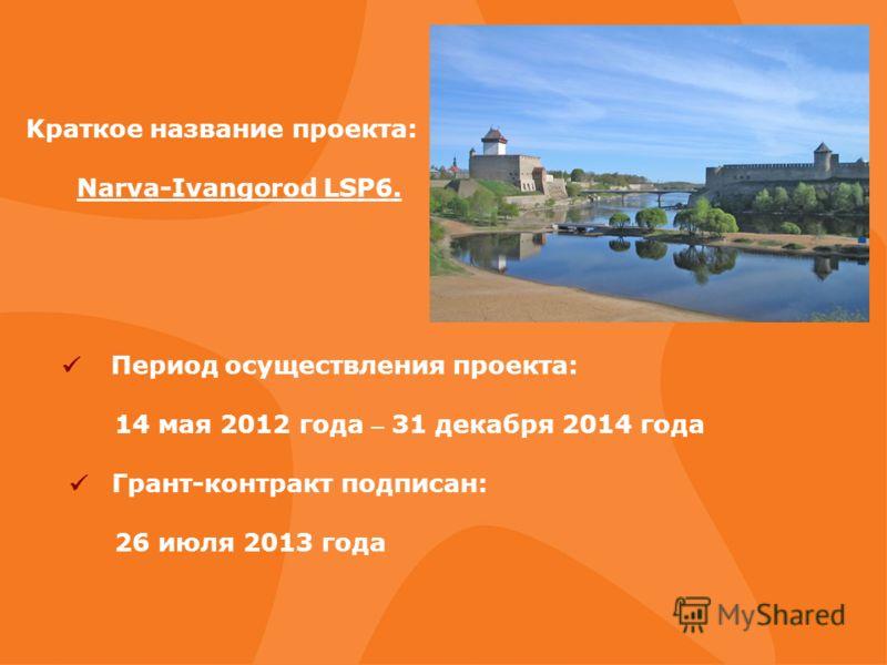 Kраткое название проекта: Narva-Ivangorod LSP6. Период осуществления проекта: 14 мая 2012 года – 31 декабря 2014 года Грант-контракт подписан: 26 июля 2013 года