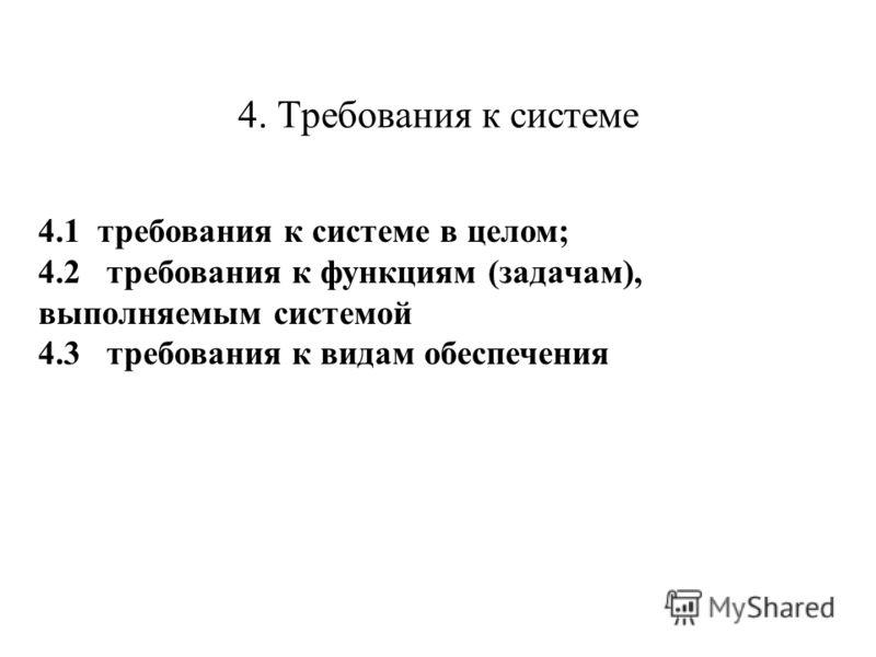 4. Требования к системе 4.1 требования к системе в целом; 4.2 требования к функциям (задачам), выполняемым системой 4.3 требования к видам обеспечения