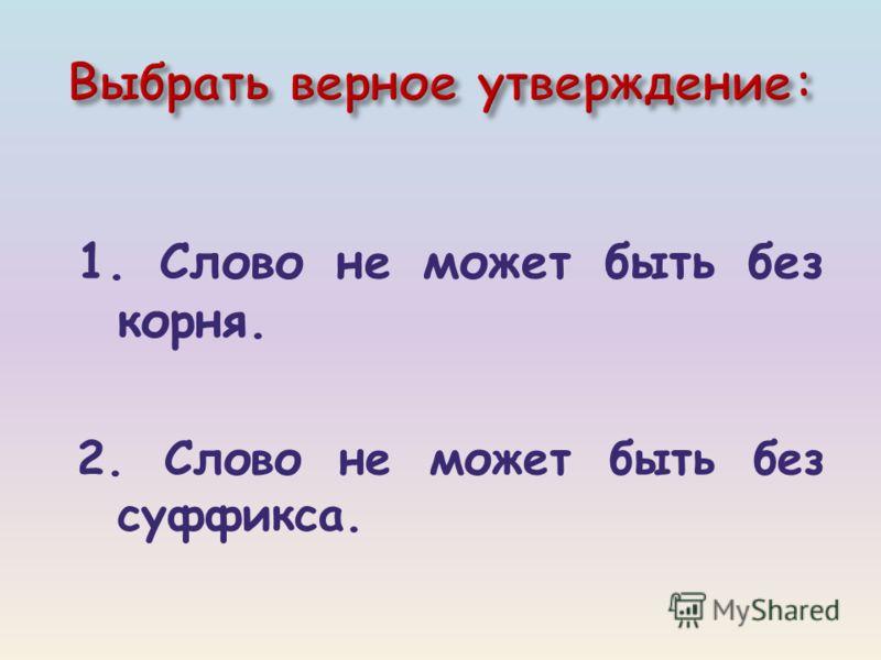 1. Слово не может быть без корня. 2. Слово не может быть без суффикса.