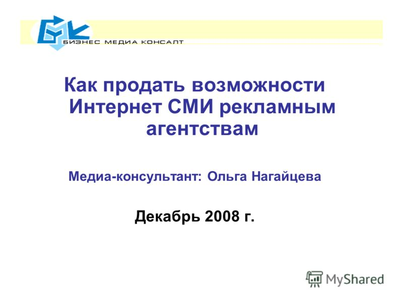 Как продать возможности Интернет СМИ рекламным агентствам Медиа-консультант: Ольга Нагайцева Декабрь 2008 г.