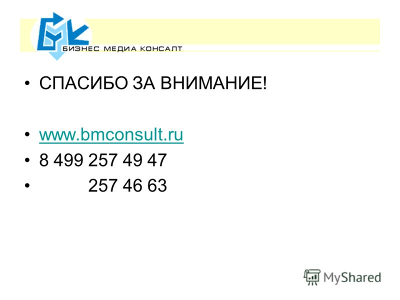 СПАСИБО ЗА ВНИМАНИЕ! www.bmconsult.ru 8 499 257 49 47 257 46 63