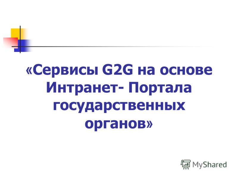 « Сервисы G2G на основе Интранет- Портала государственных органов »