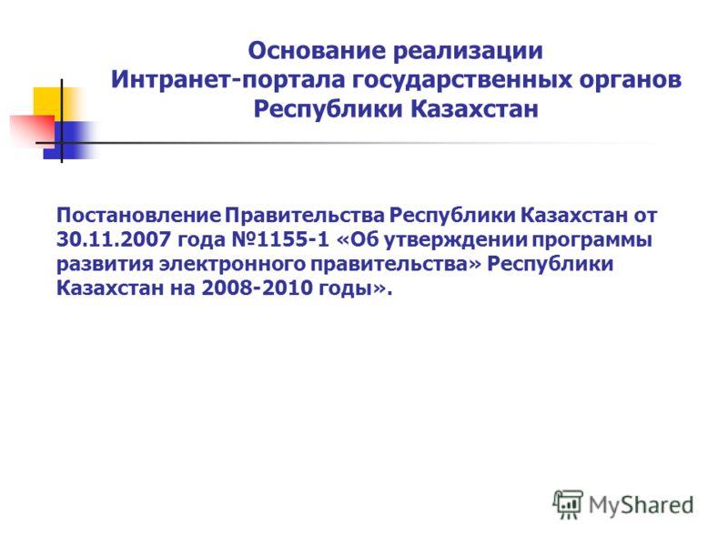 Основание реализации Интранет-портала государственных органов Республики Казахстан Постановление Правительства Республики Казахстан от 30.11.2007 года 1155-1 «Об утверждении программы развития электронного правительства» Республики Казахстан на 2008-