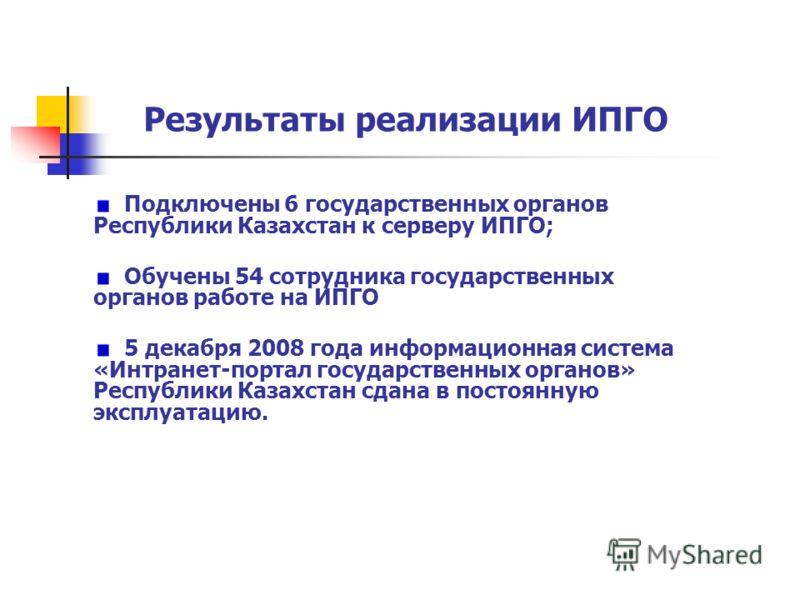 Результаты реализации ИПГО Подключены 6 государственных органов Республики Казахстан к серверу ИПГО; Обучены 54 сотрудника государственных органов работе на ИПГО 5 декабря 2008 года информационная система «Интранет-портал государственных органов» Рес