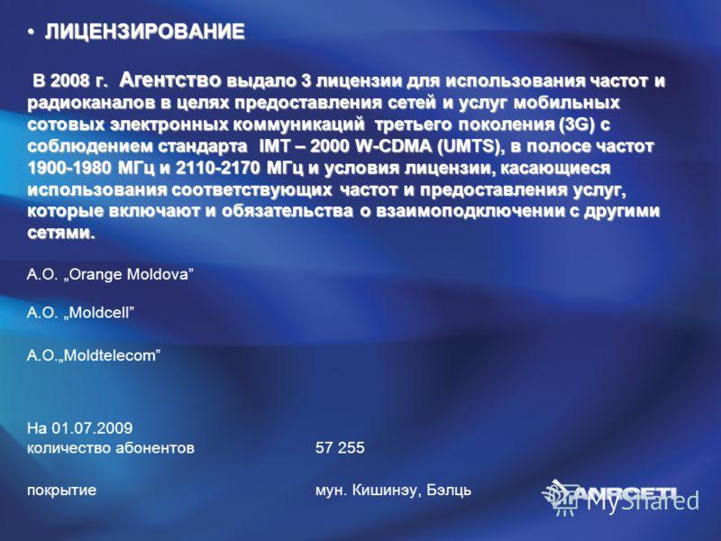 ЛИЦЕНЗИРОВАНИЕ В 2008 г. Агентство выдало 3 лицензии для использования частот и радиоканалов в целях предоставления сетей и услуг мобильных сотовых электронных коммуникаций третьего поколения (3G) с соблюдением стандарта IMT – 2000 W-CDMA (UMTS), в п