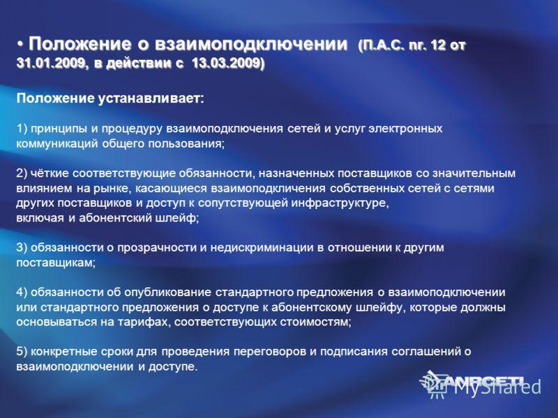 Положение о взаимоподключении (П.А.С. nr. 12 от 31.01.2009, в действии с 13.03.2009) Положение о взаимоподключении (П.А.С. nr. 12 от 31.01.2009, в действии с 13.03.2009) Положение устанавливает: 1) принципы и процедуру взаимоподключения сетей и услуг