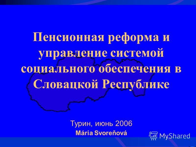 Пенсионная реформа и управление системой социального обеспечения в Словацкой Республике Турин, июнь 2006 Mária Svoreňová