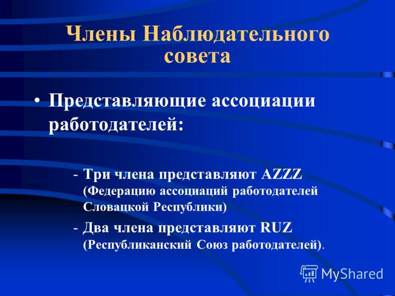 Члены Наблюдательного совета Представляющие ассоциации работодателей: -Три члена представляют AZZZ (Федерацию ассоциаций работодателей Словацкой Республики) -Два члена представляют RUZ (Республиканский Союз работодателей).