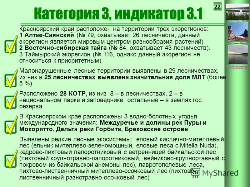 22 Красноярский край расположен на территории трех экорегионов: 1 Алтае-Саянский ( 79, охватывает 26 лесничеств, данный экорегион является мировым центром разнообразия растений) 2 Восточно-сибирская тайга ( 84, охватывает 43 лесничеств). 3 Таймырский