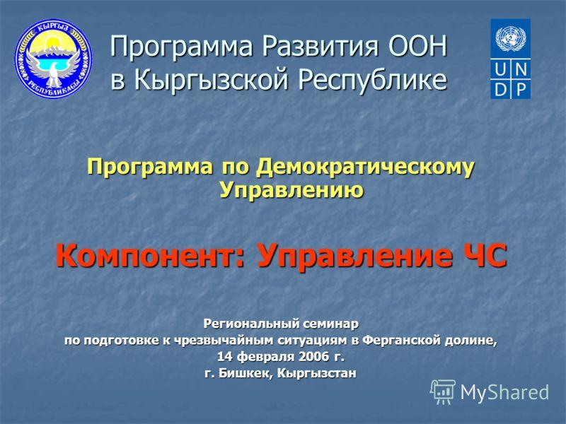 Программа Развития ООН в Кыргызской Республике Программа по Демократическому Управлению Компонент: Управление ЧС Региональный семинар по подготовке к чрезвычайным ситуациям в Ферганской долине, 14 февраля 2006 г. г. Бишкек, Кыргызстан