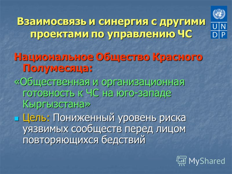 Взаимосвязь и синергия с другими проектами по управлению ЧС Национальное Общество Красного Полумесяца: «Общественная и организационная готовность к ЧС на юго-западе Кыргызстана» Цель: Пониженный уровень риска уязвимых сообществ перед лицом повторяющи