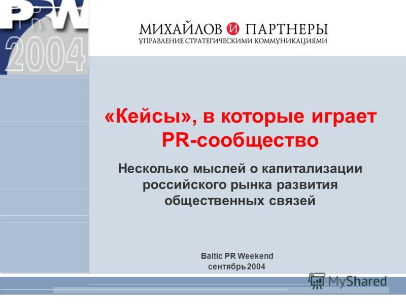 1 «Кейсы», в которые играет PR-сообщество Несколько мыслей о капитализации российского рынка развития общественных связей Baltic PR Weekend сентябрь 2004