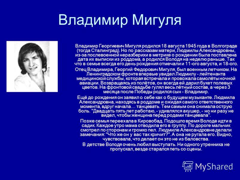 Владимир Мигуля Владимир Георгиевич Мигуля родился 18 августа 1945 года в Волгограде (тогда Сталинград). Но по рассказам матери, Людмилы Александровны, из-за послевоенной неразберихи в метрике о рождении была поставлена дата их выписки из роддома, а