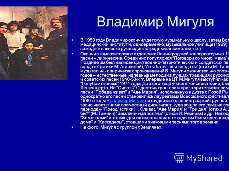 Владимир Мигуля В 1959 году Владимир окончил детскую музыкальную школу, затем Волгоградский медицинский институт и, одновременно, музыкальное училище (1969). В институтской самодеятельности руководил эстрадным ансамблем, пел. Окончил композиторское о