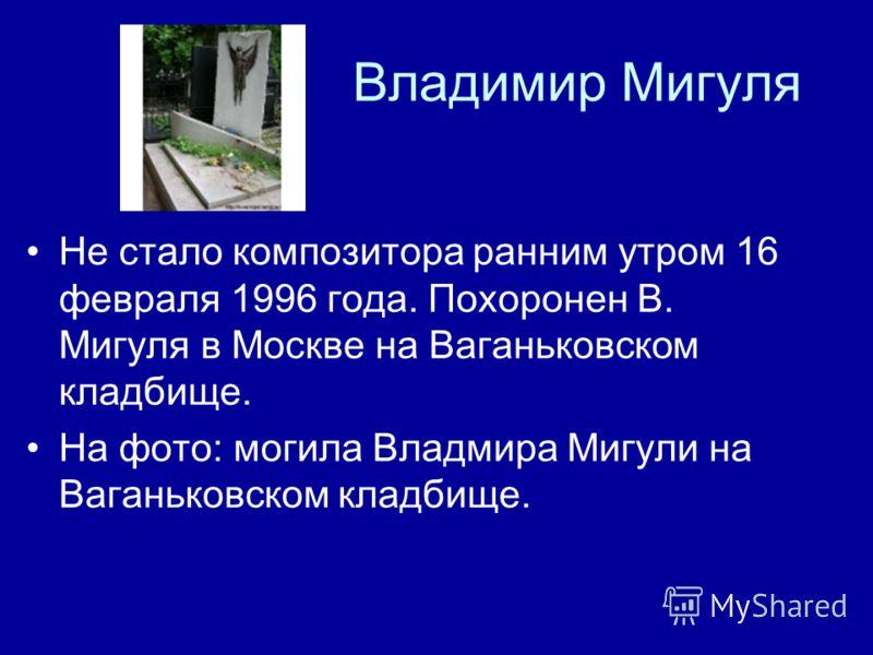 Владимир Мигуля Не стало композитора ранним утром 16 февраля 1996 года. Похоронен В. Мигуля в Москве на Ваганьковском кладбище. На фото: могила Владмира Мигули на Ваганьковском кладбище.