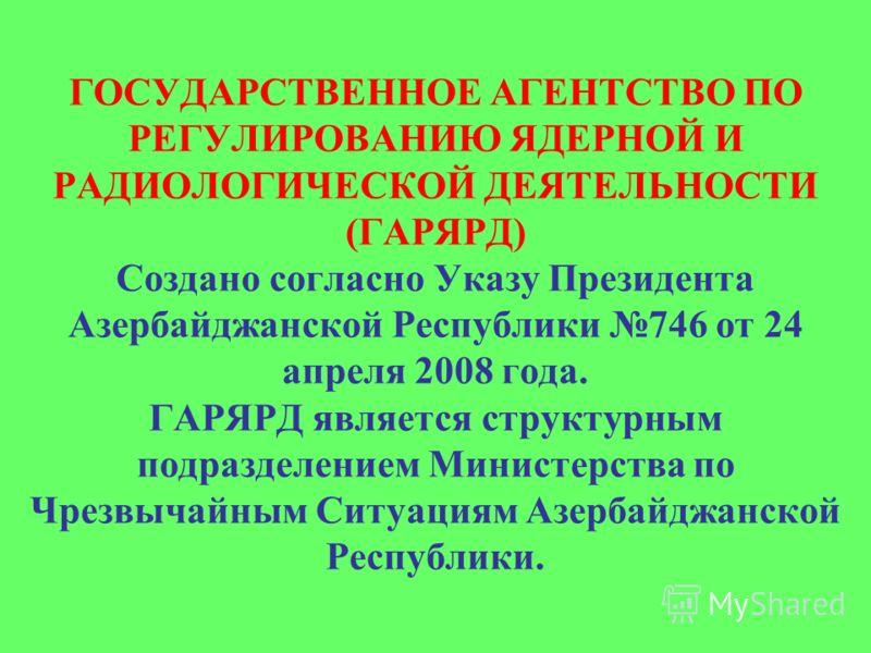 ГОСУДАРСТВЕННОЕ АГЕНТСТВО ПО РЕГУЛИРОВАНИЮ ЯДЕРНОЙ И РАДИОЛОГИЧЕСКОЙ ДЕЯТЕЛЬНОСТИ (ГАРЯРД) Создано согласно Указу Президента Азербайджанской Республики 746 от 24 апреля 2008 года. ГАРЯРД является структурным подразделением Министерства по Чрезвычайны