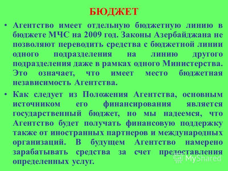 БЮДЖЕТ Агентство имеет отдельную бюджетную линию в бюджете МЧС на 2009 год. Законы Азербайджана не позволяют переводить средства с бюджетной линии одного подразделения на линию другого подразделения даже в рамках одного Министерства. Это означает, чт