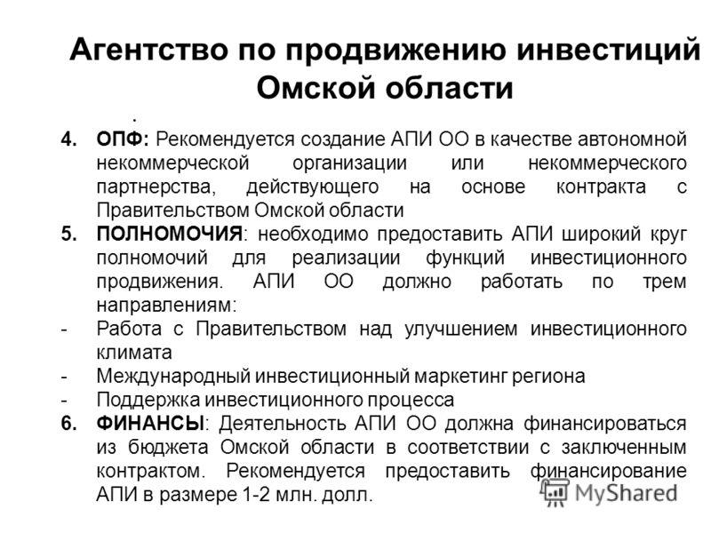 Агентство по продвижению инвестиций Омской области. 4.ОПФ: Рекомендуется создание АПИ ОО в качестве автономной некоммерческой организации или некоммерческого партнерства, действующего на основе контракта с Правительством Омской области 5.ПОЛНОМОЧИЯ: