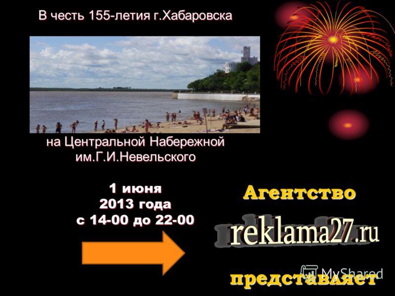В честь 155-летия г.Хабаровска на Центральной Набережной им.Г.И.Невельского 1 июня 2013 года с 14-00 до 22-00 Агентство представляет