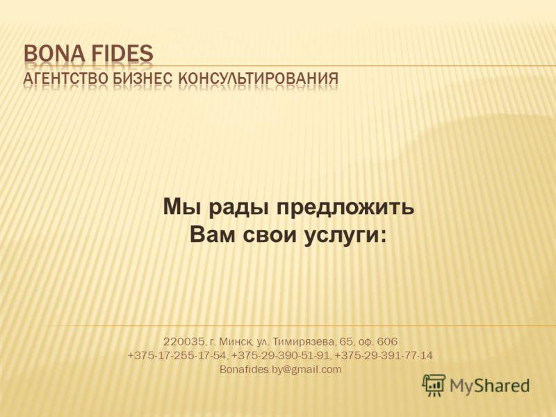 220035, г. Минск, ул. Тимирязева, 65, оф. 606 +375-17-255-17-54, +375-29-390-51-91, +375-29-391-77-14 Bonafides.by@gmail.com Мы рады предложить Вам свои услуги: