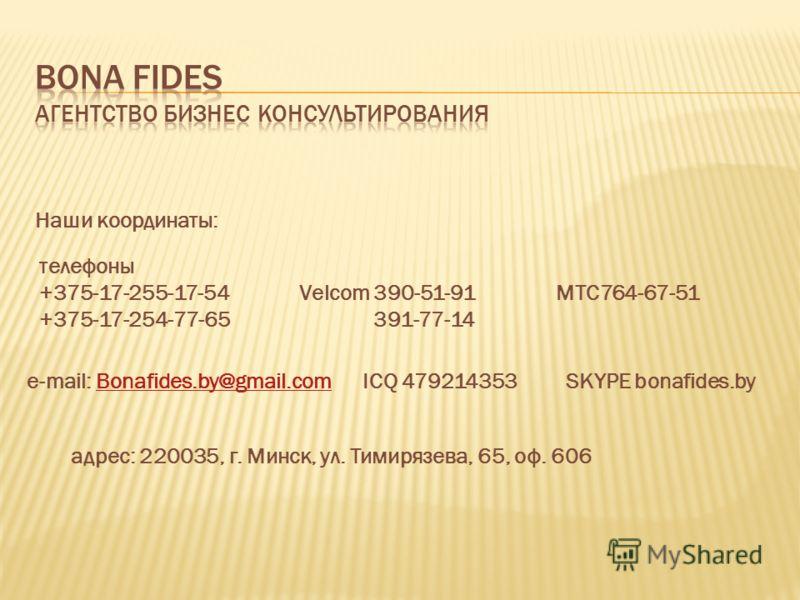 Наши координаты: телефоны +375-17-255-17-54 Velcom 390-51-91 МТС764-67-51 +375-17-254-77-65 391-77-14 e-mail: Bonafides.by@gmail.com ICQ 479214353 SKYPE bonafides.byBonafides.by@gmail.com адрес: 220035, г. Минск, ул. Тимирязева, 65, оф. 606