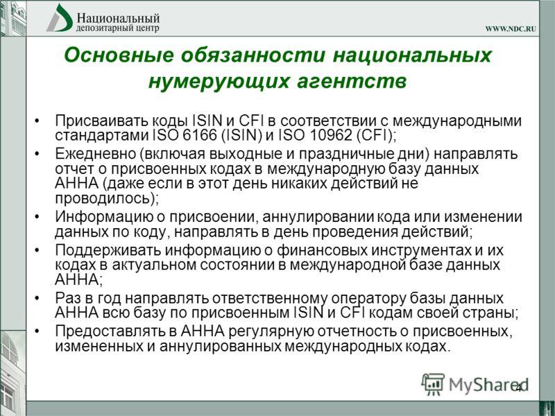 4 Основные обязанности национальных нумерующих агентств Присваивать коды ISIN и CFI в соответствии с международными стандартами ISO 6166 (ISIN) и ISO 10962 (CFI); Ежедневно (включая выходные и праздничные дни) направлять отчет о присвоенных кодах в м