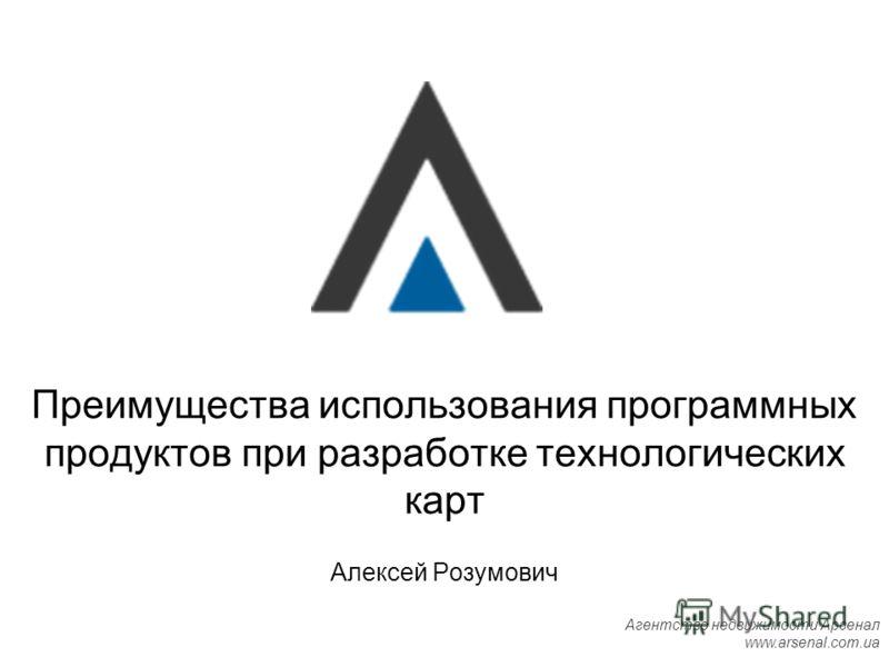 Агентство недвижимости Арсенал www.arsenal.com.ua Алексей Розумович Преимущества использования программных продуктов при разработке технологических карт