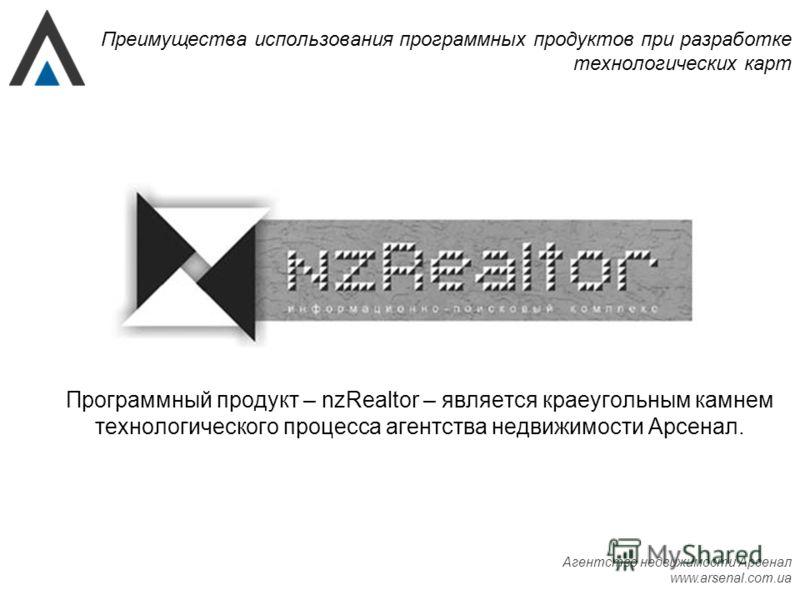 Агентство недвижимости Арсенал www.arsenal.com.ua Преимущества использования программных продуктов при разработке технологических карт Программный продукт – nzRealtor – является краеугольным камнем технологического процесса агентства недвижимости Арс