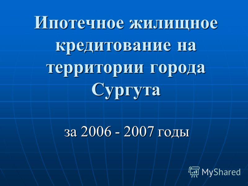 Ипотечное жилищное кредитование на территории города Сургута за 2006 - 2007 годы