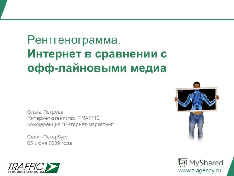 www.t-agency.ru Рентгенограмма. Интернет в сравнении с офф-лайновыми медиа Ольга Петрова Интернет-агентство TRAFFIC Конференция Интернет-маркетинг Санкт-Петербург, 05 июня 2009 года