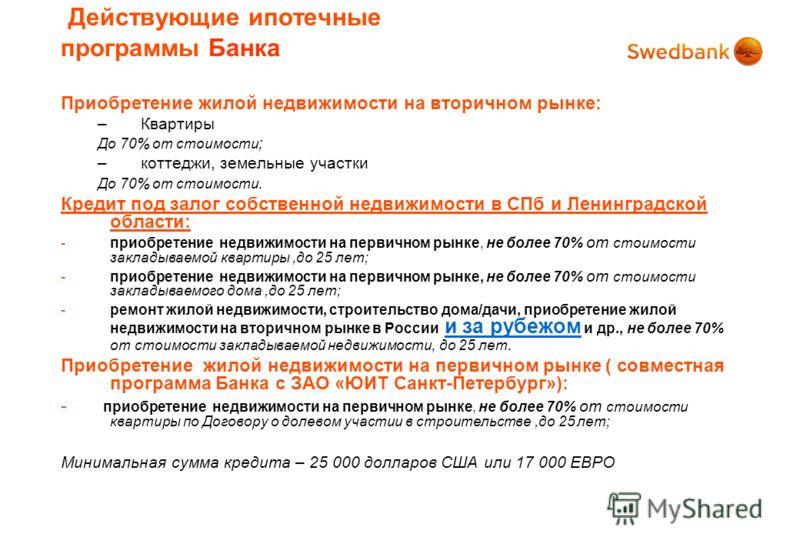 Действующие ипотечные программы Банка Приобретение жилой недвижимости на вторичном рынке: –Квартиры До 70% от стоимости ; –коттеджи, земельные участки До 70% от стоимости. Кредит под залог собственной недвижимости в СПб и Ленинградской области: -прио