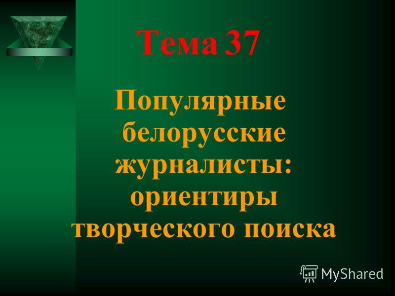 Тема 37 Популярные белорусские журналисты: ориентиры творческого поиска