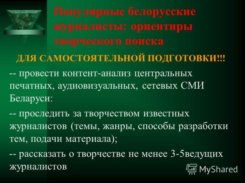 ДЛЯ САМОСТОЯТЕЛЬНОЙ ПОДГОТОВКИ!!! -- провести контент-анализ центральных печатных, аудиовизуальных, сетевых СМИ Беларуси: -- проследить за творчеством известных журналистов (темы, жанры, способы разработки тем, подачи материала); -- рассказать о твор