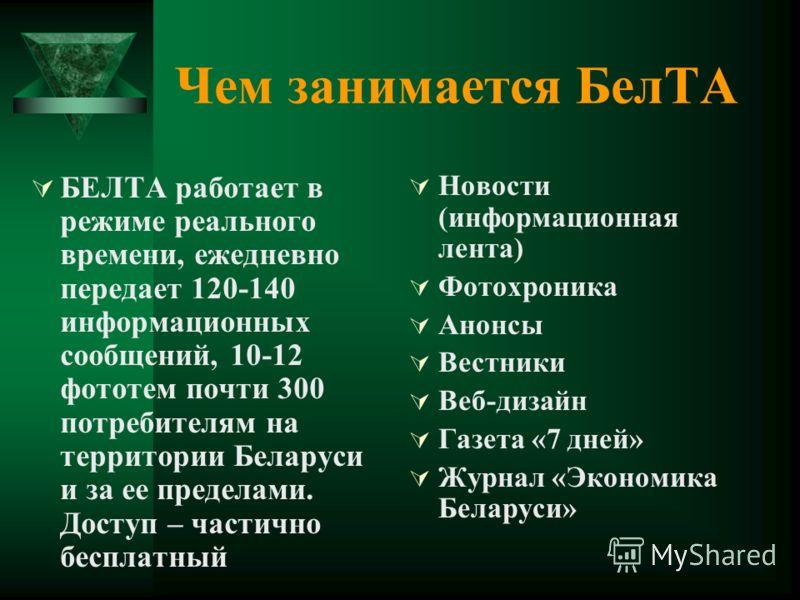 Чем занимается БелТА БЕЛТА работает в режиме реального времени, ежедневно передает 120-140 информационных сообщений, 10-12 фототем почти 300 потребителям на территории Беларуси и за ее пределами. Доступ – частично бесплатный Новости (информационная л