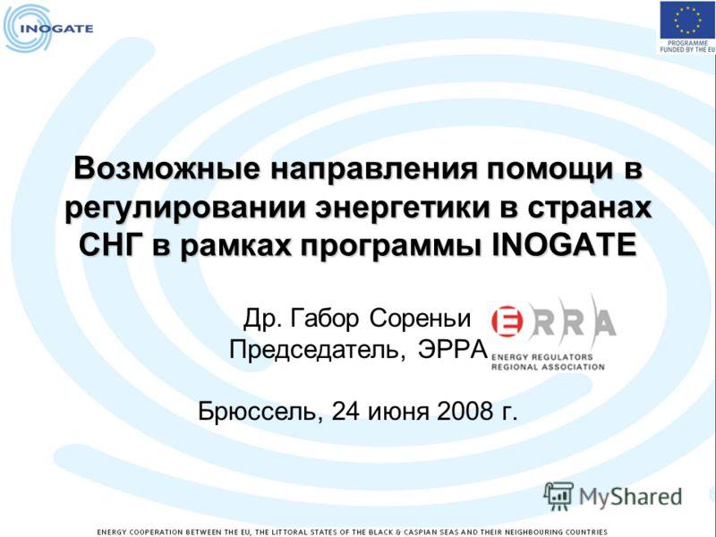Возможные направления помощи в регулировании энергетики в странах СНГ в рамках программы INOGATE Др. Габор Сореньи Председатель, ЭРРА Брюссель, 24 июня 2008 г.