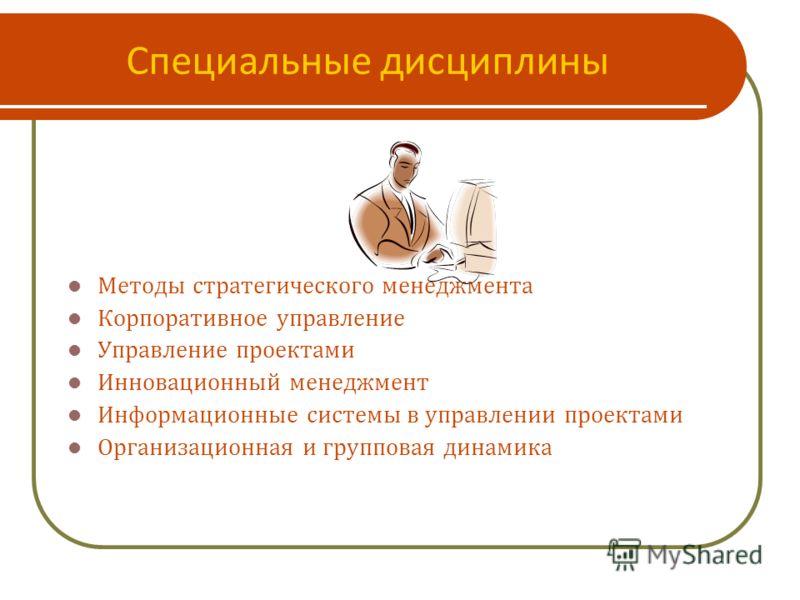 Специальные дисциплины Методы стратегического менеджмента Корпоративное управление Управление проектами Инновационный менеджмент Информационные системы в управлении проектами Организационная и групповая динамика