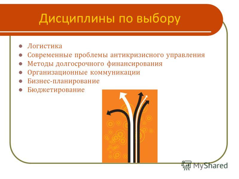 Дисциплины по выбору Логистика Современные проблемы антикризисного управления Методы долгосрочного финансирования Организационные коммуникации Бизнес-планирование Бюджетирование